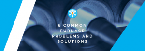 6 Common furnace problems and solutions